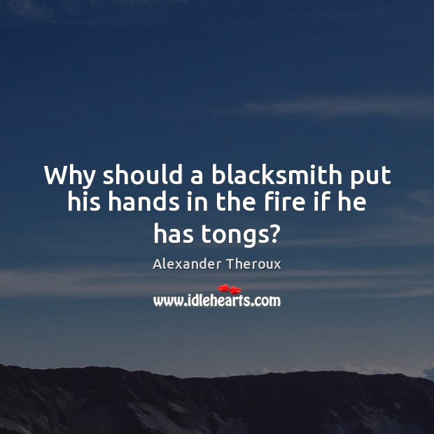 Image, Why should a blacksmith put his hands in the fire if he has tongs?