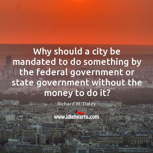 Why should a city be mandated to do something by the federal government or state government without the money to do it? Image