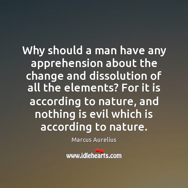 Why should a man have any apprehension about the change and dissolution Marcus Aurelius Picture Quote