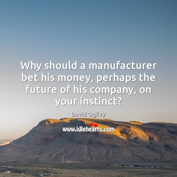Why should a manufacturer bet his money, perhaps the future of his Image