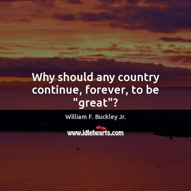 "Why should any country continue, forever, to be ""great""? William F. Buckley Jr. Picture Quote"
