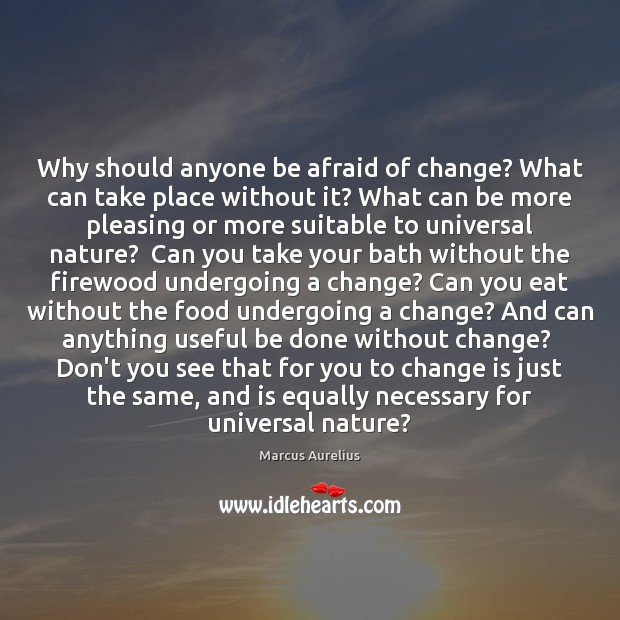 Why should anyone be afraid of change? What can take place without Marcus Aurelius Picture Quote