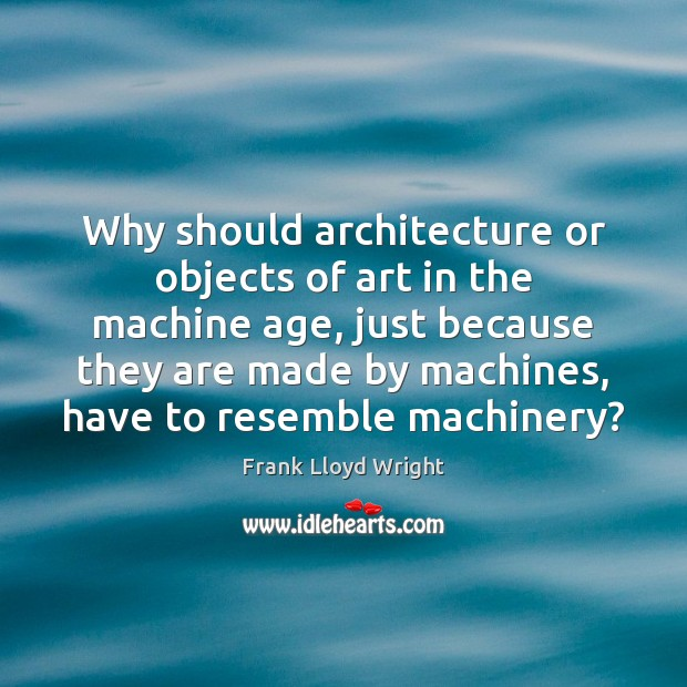 Why should architecture or objects of art in the machine age, just Frank Lloyd Wright Picture Quote