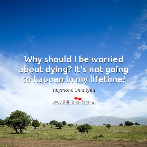 Why should I be worried about dying? It's not going to happen in my lifetime! Image