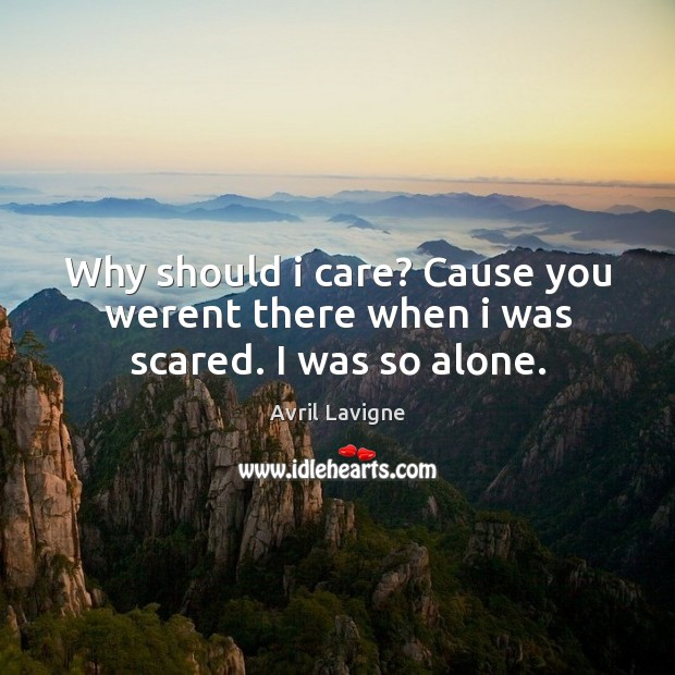 Why should i care? Cause you werent there when i was scared. I was so alone. Avril Lavigne Picture Quote