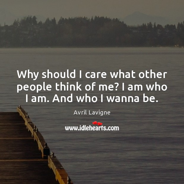 Why should I care what other people think of me? I am who I am. And who I wanna be. Avril Lavigne Picture Quote