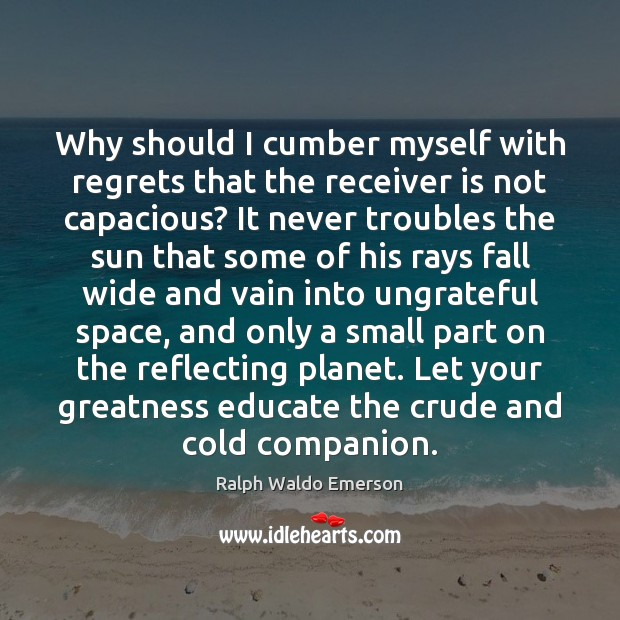 Why should I cumber myself with regrets that the receiver is not Ralph Waldo Emerson Picture Quote