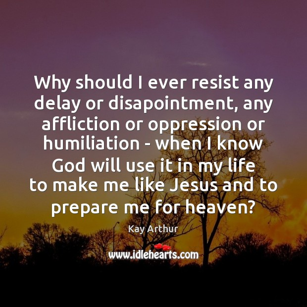 Why should I ever resist any delay or disapointment, any affliction or Kay Arthur Picture Quote