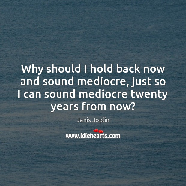 Why should I hold back now and sound mediocre, just so I Janis Joplin Picture Quote