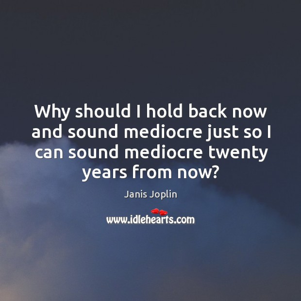 Image, Why should I hold back now and sound mediocre just so I can sound mediocre twenty years from now?