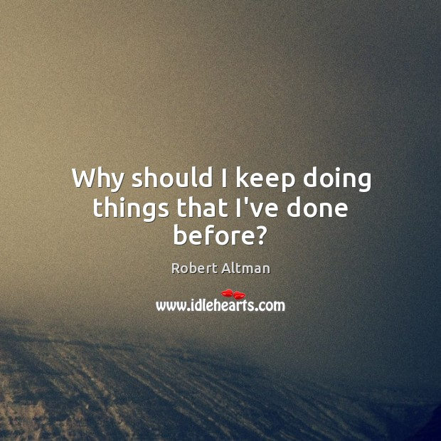 Why should I keep doing things that I've done before? Robert Altman Picture Quote