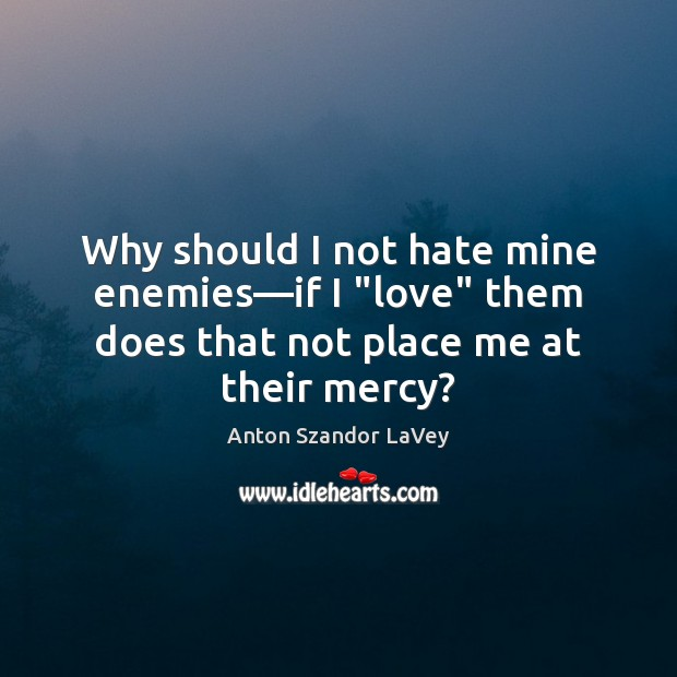 """Why should I not hate mine enemies―if I """"love"""" them does Anton Szandor LaVey Picture Quote"""
