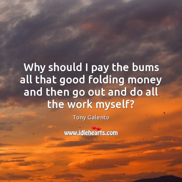 Why should I pay the bums all that good folding money and Tony Galento Picture Quote