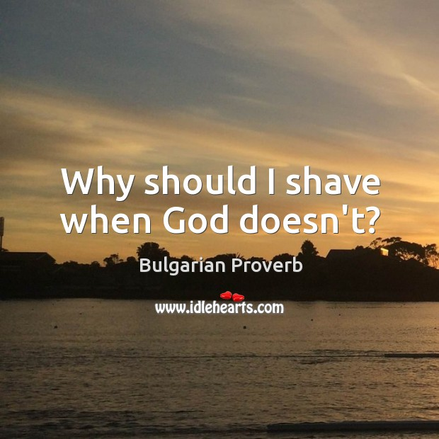 Why should I shave when God doesn't? Bulgarian Proverbs Image