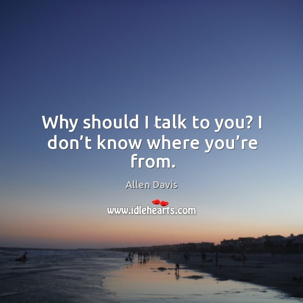 Image, Why should I talk to you? I don't know where you're from.