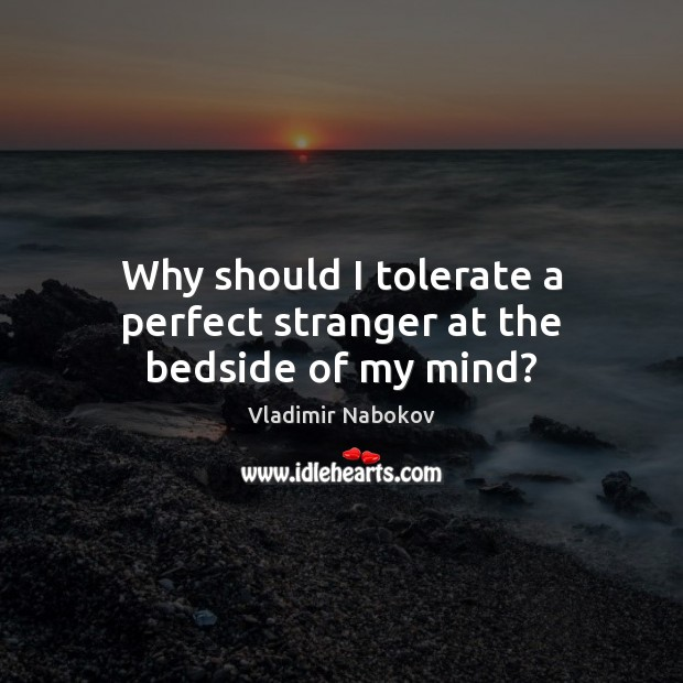 Image, Why should I tolerate a perfect stranger at the bedside of my mind?