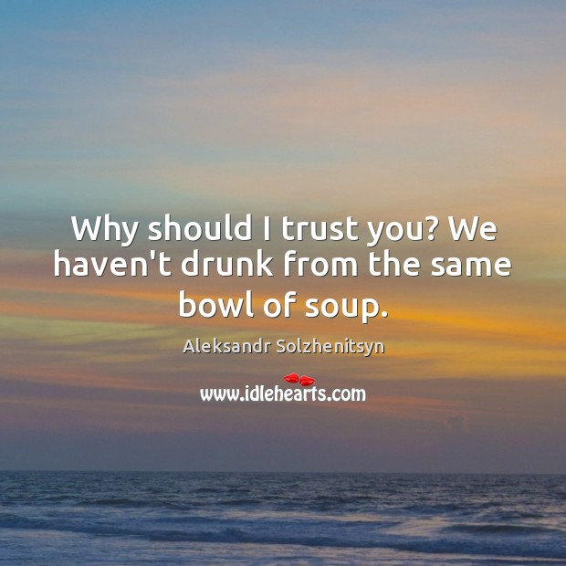 Why should I trust you? We haven't drunk from the same bowl of soup. Image