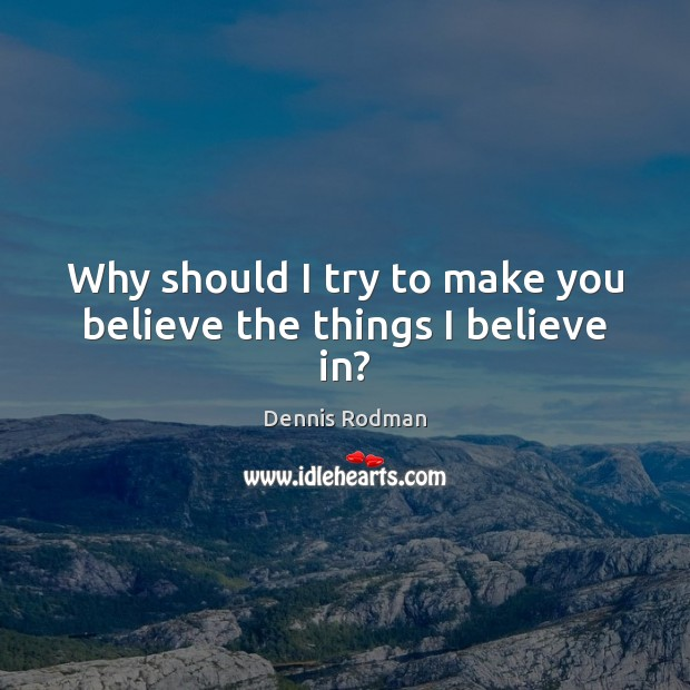 Why should I try to make you believe the things I believe in? Dennis Rodman Picture Quote