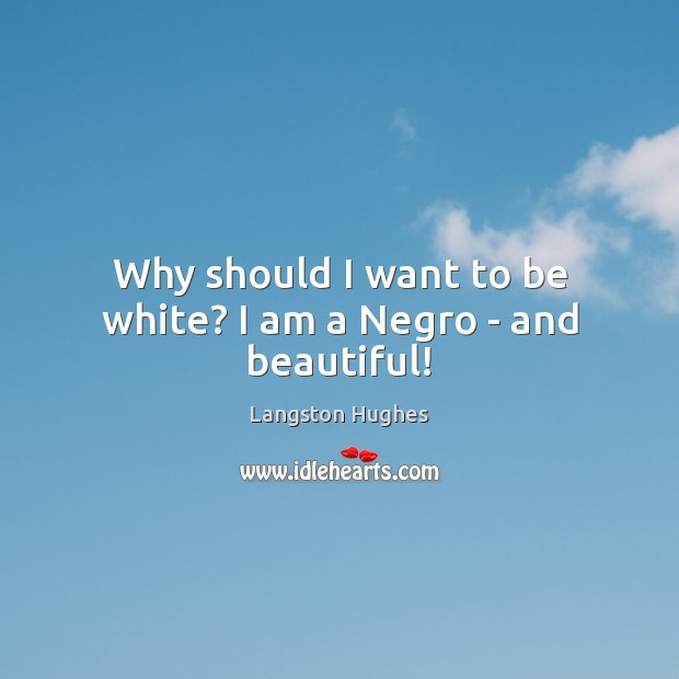 Why should I want to be white? I am a Negro – and beautiful! Langston Hughes Picture Quote