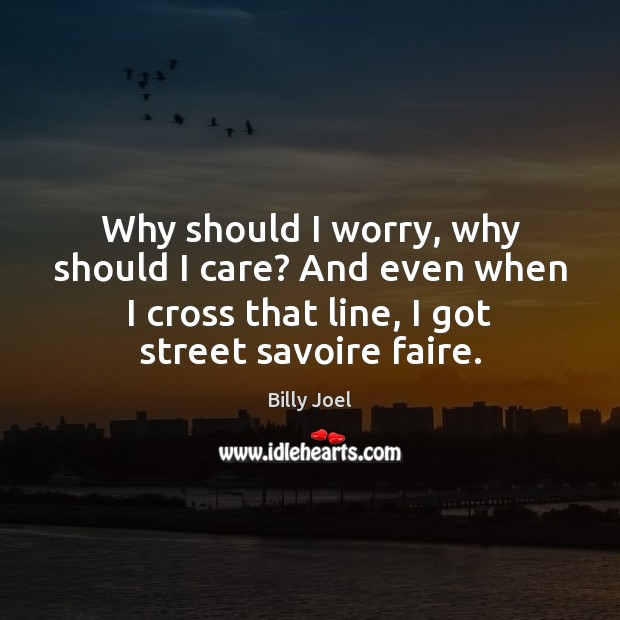 Why should I worry, why should I care? And even when I Billy Joel Picture Quote