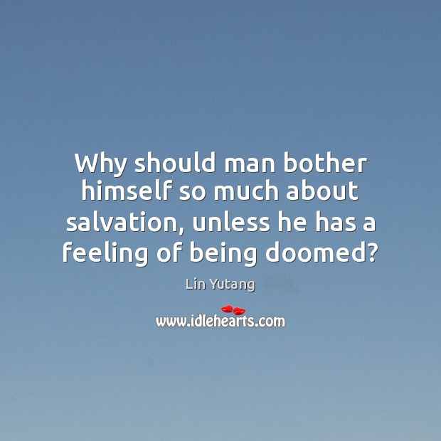 Why should man bother himself so much about salvation, unless he has Image