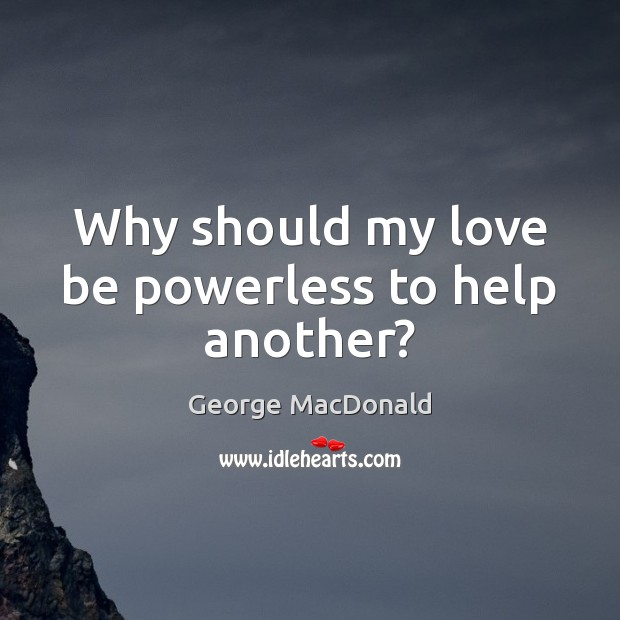 Why should my love be powerless to help another? George MacDonald Picture Quote