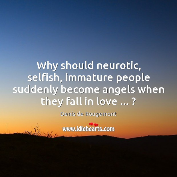 Why should neurotic, selfish, immature people suddenly become angels when they fall Image
