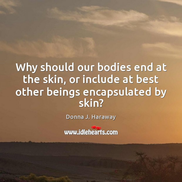 Why should our bodies end at the skin, or include at best Donna J. Haraway Picture Quote