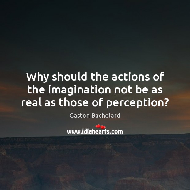 Why should the actions of the imagination not be as real as those of perception? Gaston Bachelard Picture Quote