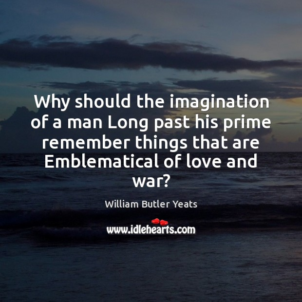 Why should the imagination of a man Long past his prime remember William Butler Yeats Picture Quote