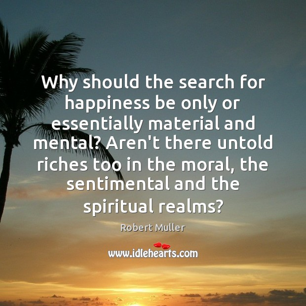 Why should the search for happiness be only or essentially material and Robert Muller Picture Quote