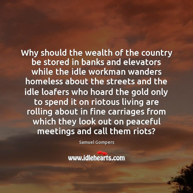 Why should the wealth of the country be stored in banks and Samuel Gompers Picture Quote