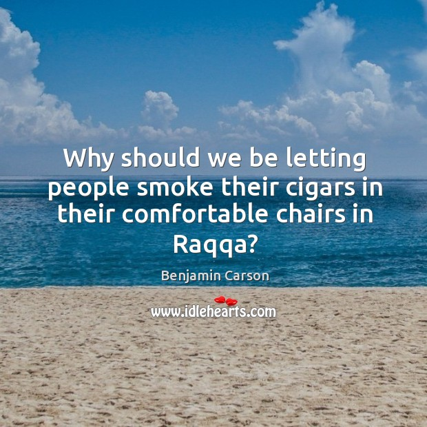 Why should we be letting people smoke their cigars in their comfortable chairs in Raqqa? Image