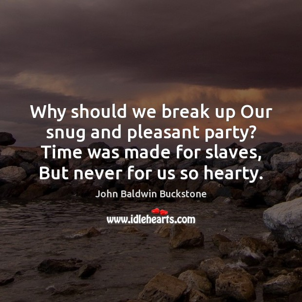 Why should we break up Our snug and pleasant party? Time was Break Up Quotes Image