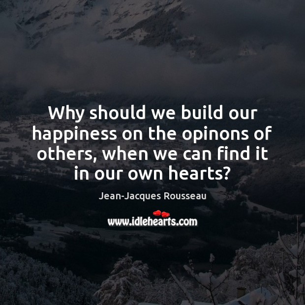 Why should we build our happiness on the opinons of others, when Jean-Jacques Rousseau Picture Quote