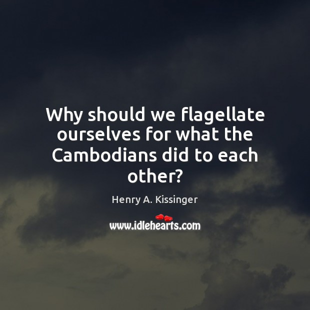 Why should we flagellate ourselves for what the Cambodians did to each other? Henry A. Kissinger Picture Quote