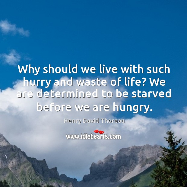 Why should we live with such hurry and waste of life? we are determined to be starved before we are hungry. Image
