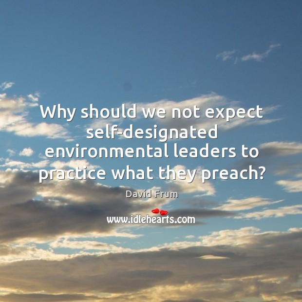 Why should we not expect self-designated environmental leaders to practice what they preach? David Frum Picture Quote