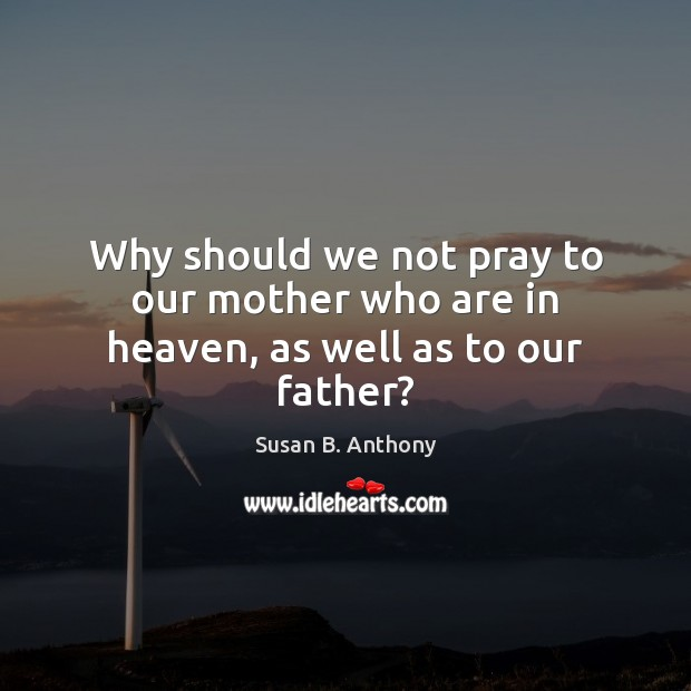 Image, Why should we not pray to our mother who are in heaven, as well as to our father?