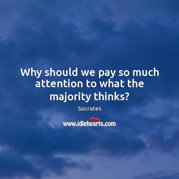 Why should we pay so much attention to what the majority thinks? Image