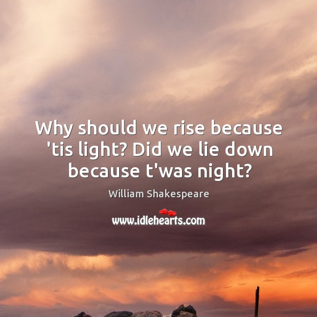 Why should we rise because 'tis light? Did we lie down because t'was night? Image
