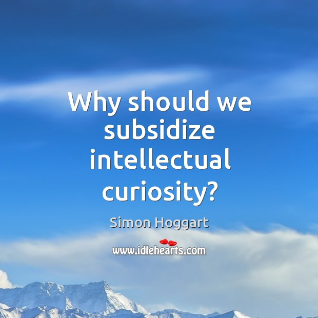 Why should we subsidize intellectual curiosity? Simon Hoggart Picture Quote