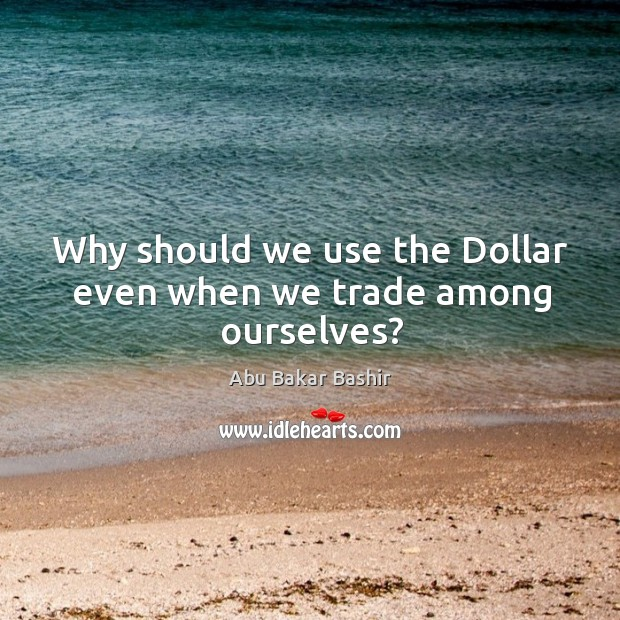 Why should we use the dollar even when we trade among ourselves? Image