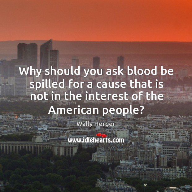 Why should you ask blood be spilled for a cause that is not in the interest of the american people? Image