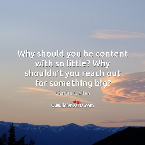 Why should you be content with so little? why shouldn't you reach out for something big? Image