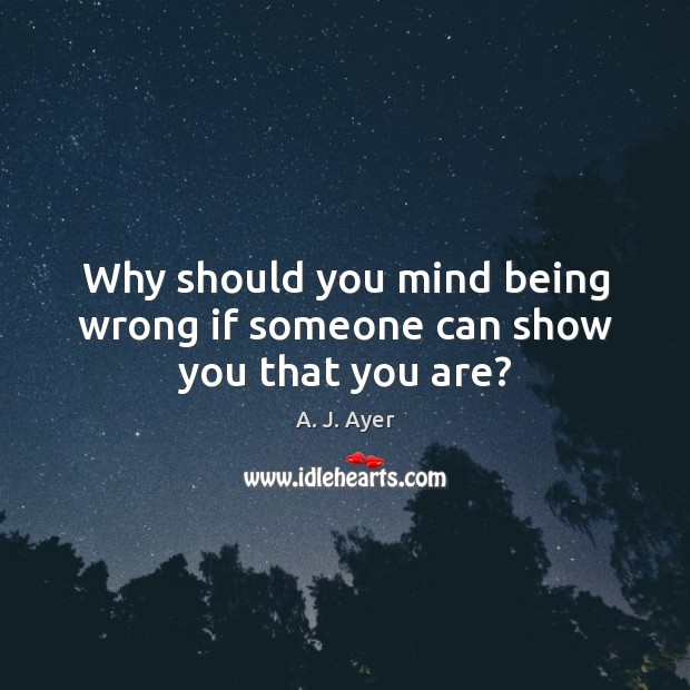 Image, Why should you mind being wrong if someone can show you that you are?
