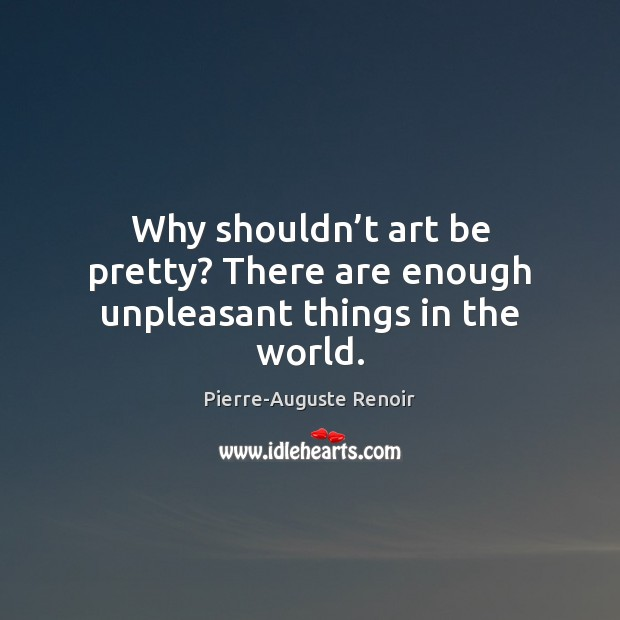 Why shouldn't art be pretty? There are enough unpleasant things in the world. Pierre-Auguste Renoir Picture Quote