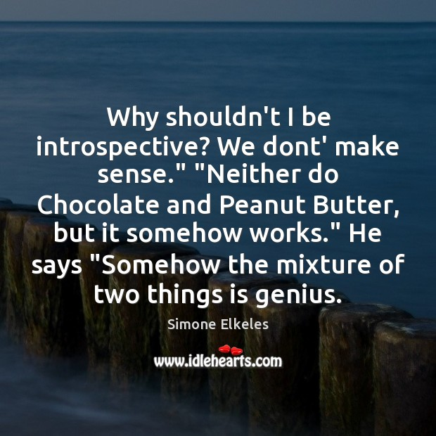 """Image, Why shouldn't I be introspective? We dont' make sense."""" """"Neither do Chocolate"""