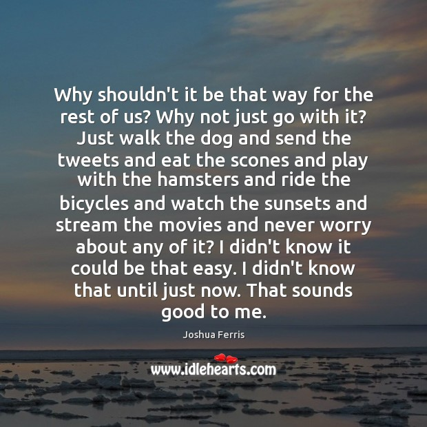 Why shouldn't it be that way for the rest of us? Why Joshua Ferris Picture Quote