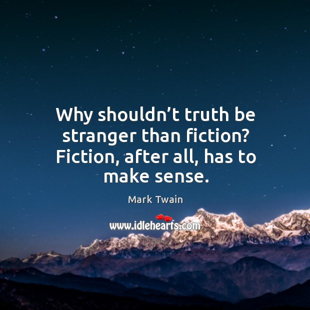 Image, Why shouldn't truth be stranger than fiction? fiction, after all, has to make sense.